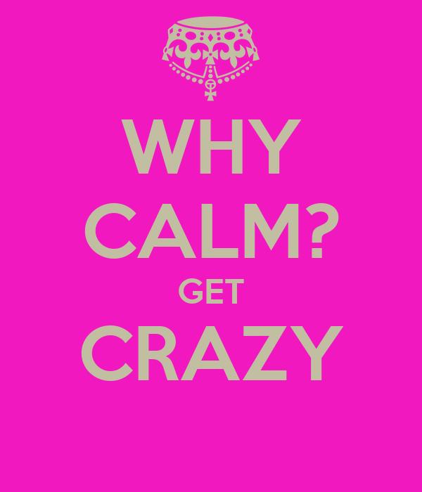 WHY CALM? GET CRAZY