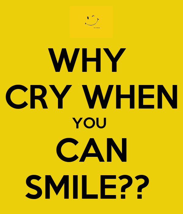 WHY  CRY WHEN YOU  CAN SMILE??