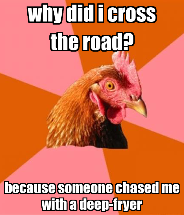 why did i cross the road? because someone chased me with a deep-fryer