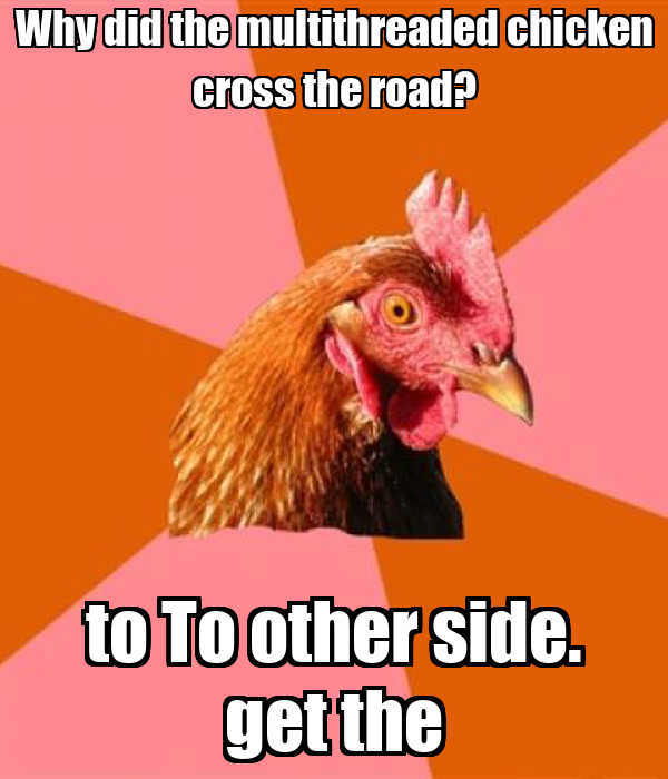 Why did the multithreaded chicken cross the road? to To other side. get the