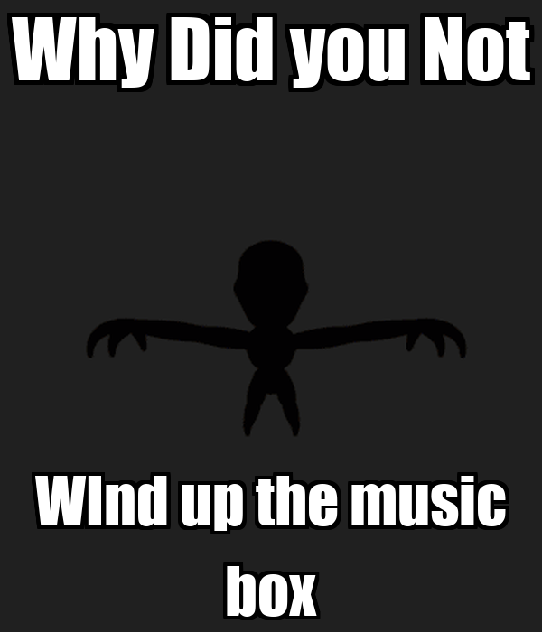Why Did you Not WInd up the music box