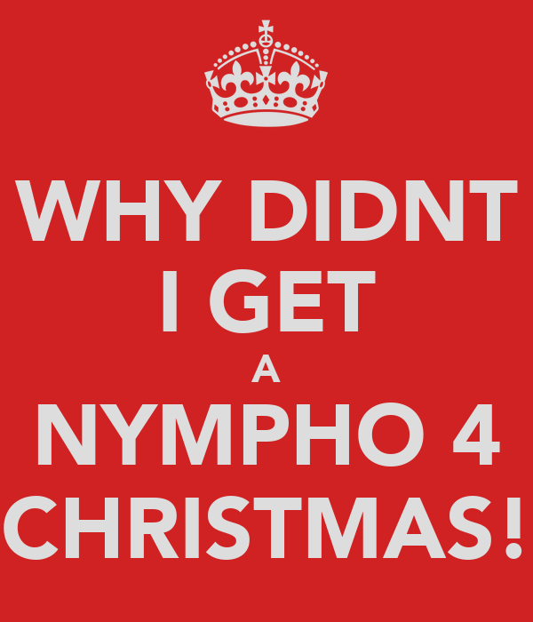 WHY DIDNT I GET A NYMPHO 4 CHRISTMAS!