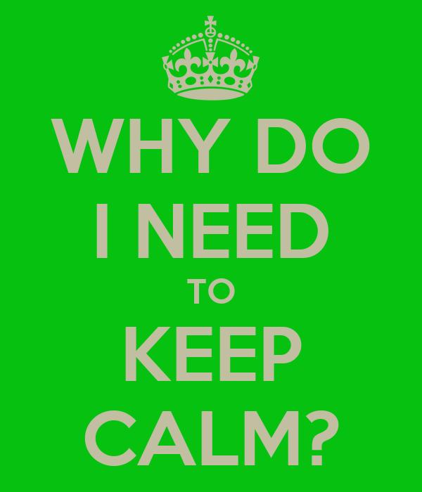 WHY DO I NEED TO KEEP CALM?