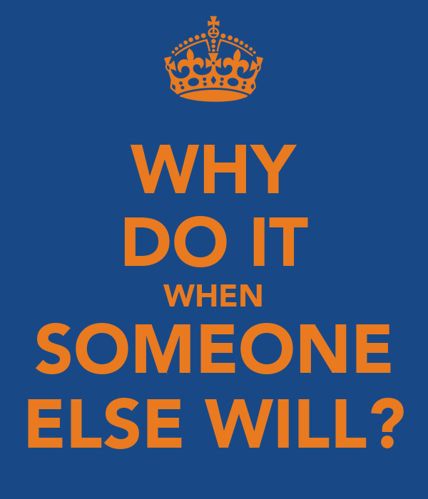 WHY DO IT WHEN SOMEONE ELSE WILL?