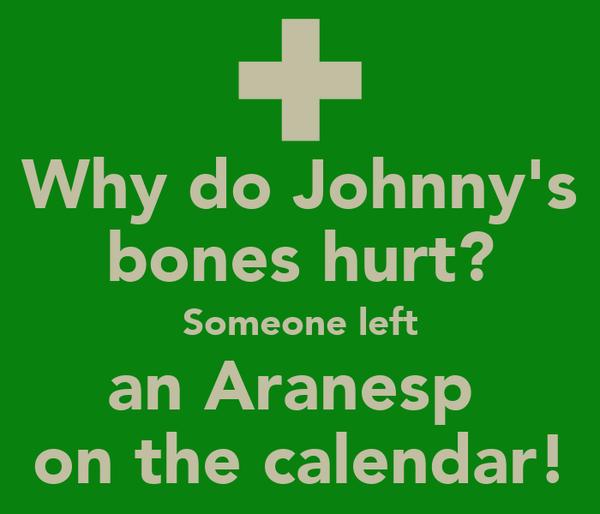 Why do Johnny's bones hurt? Someone left an Aranesp  on the calendar!