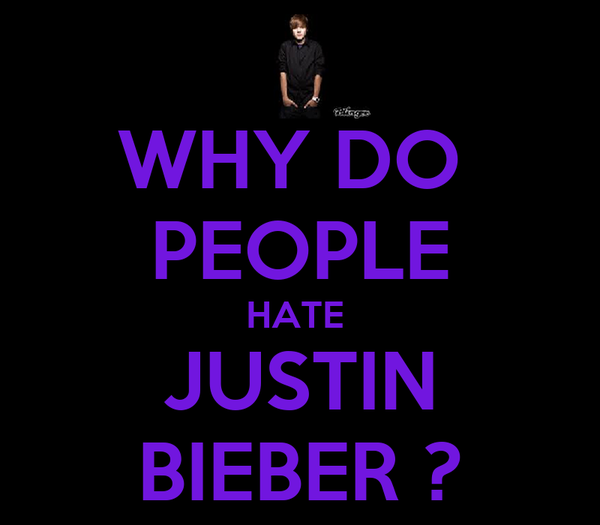 WHY DO  PEOPLE HATE  JUSTIN BIEBER ?