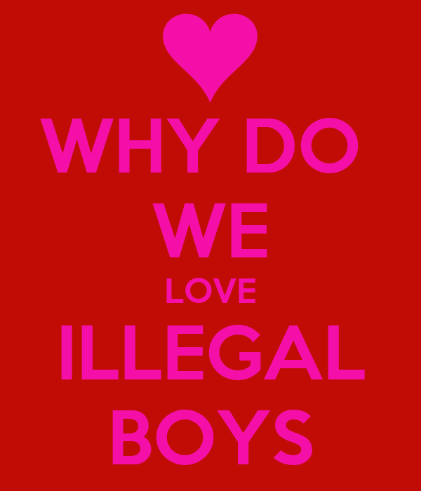 WHY DO  WE LOVE ILLEGAL BOYS