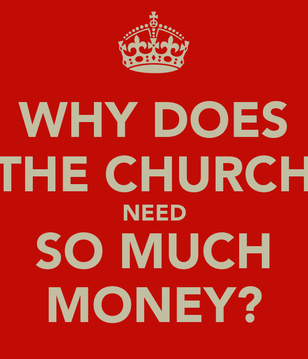 WHY DOES THE CHURCH NEED SO MUCH MONEY?