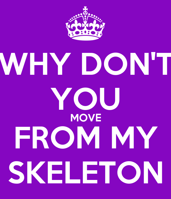 WHY DON'T YOU MOVE FROM MY SKELETON