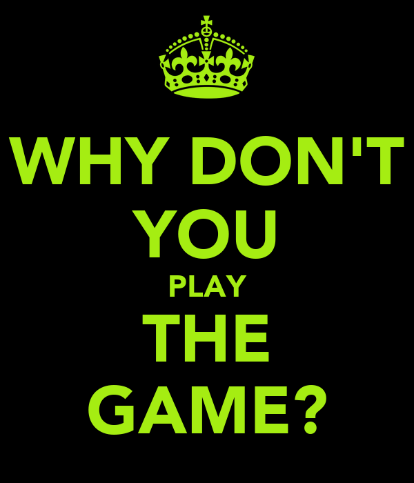 WHY DON'T YOU PLAY THE GAME?