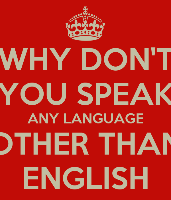 WHY DON'T YOU SPEAK ANY LANGUAGE OTHER THAN ENGLISH
