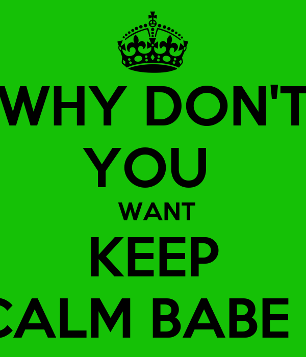 WHY DON'T YOU   WANT KEEP CALM BABE ?