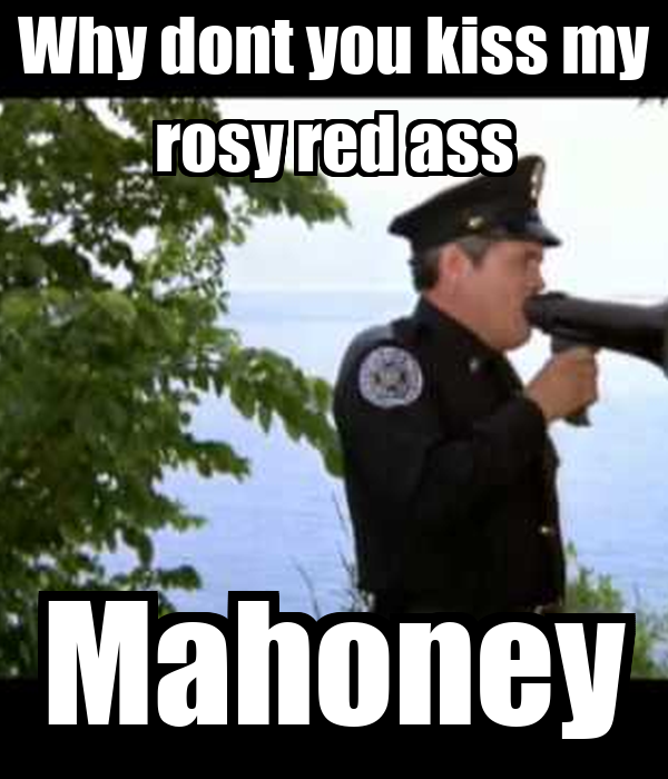 Why dont you kiss my rosy red ass Mahoney