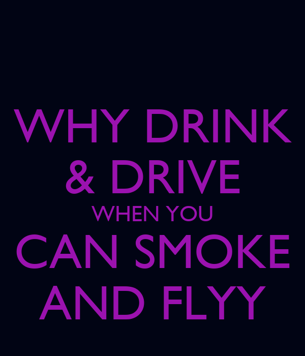 WHY DRINK & DRIVE WHEN YOU CAN SMOKE AND FLYY