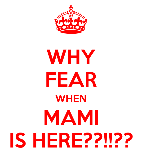 WHY FEAR WHEN MAMI IS HERE??!!??