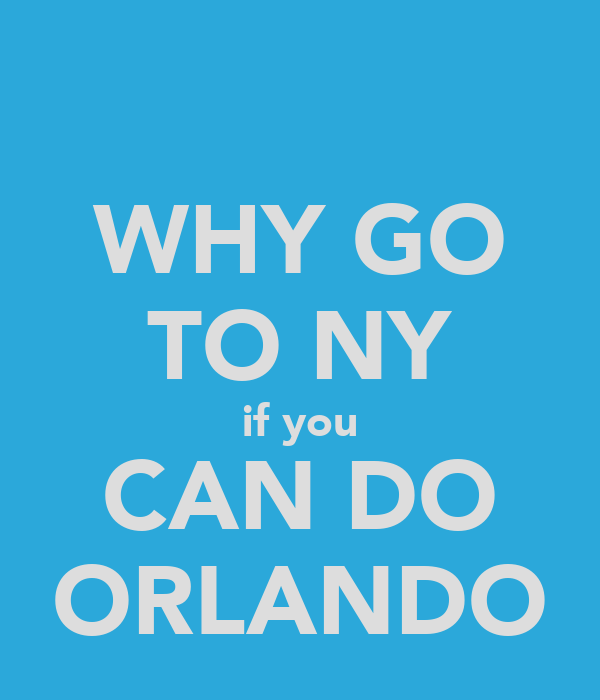 WHY GO TO NY if you CAN DO ORLANDO