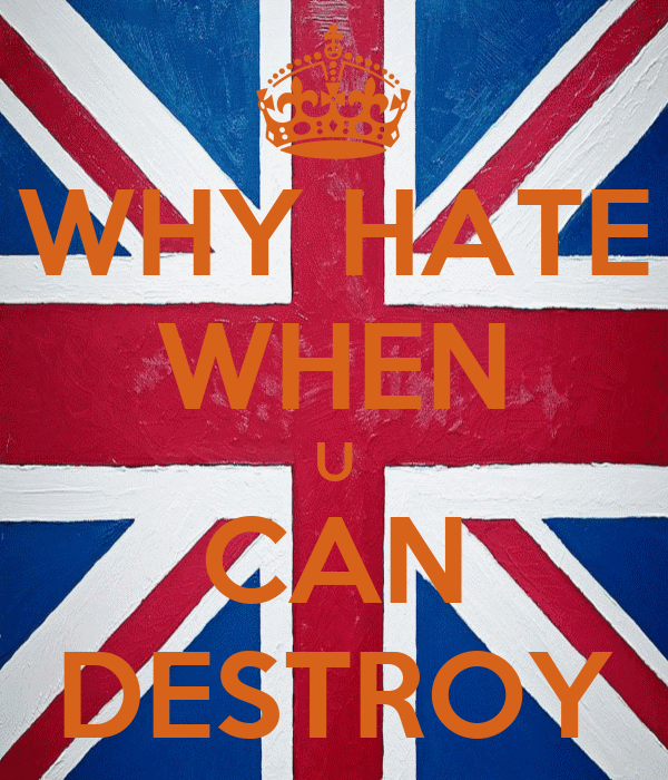 WHY HATE WHEN U CAN DESTROY