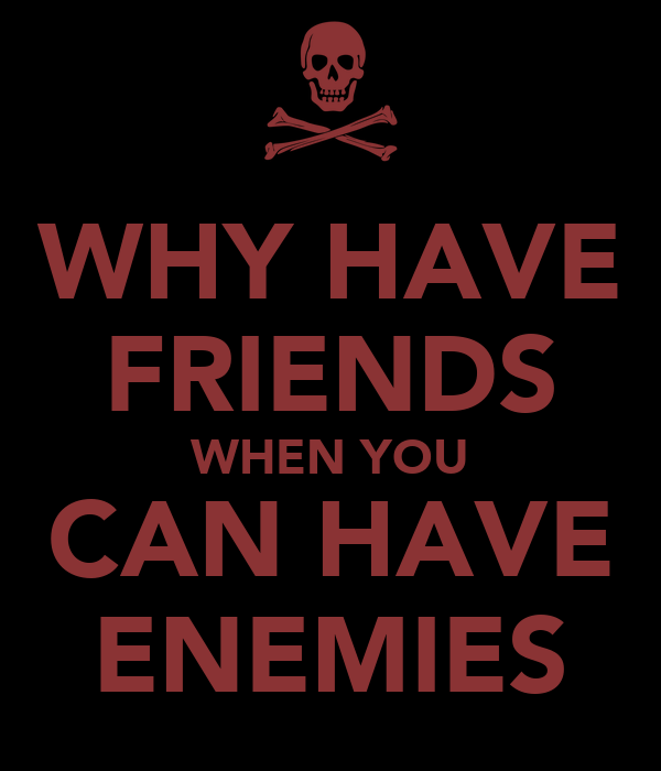 WHY HAVE FRIENDS WHEN YOU CAN HAVE ENEMIES