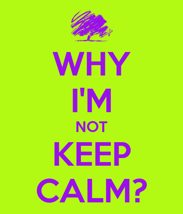 WHY I'M NOT KEEP CALM?