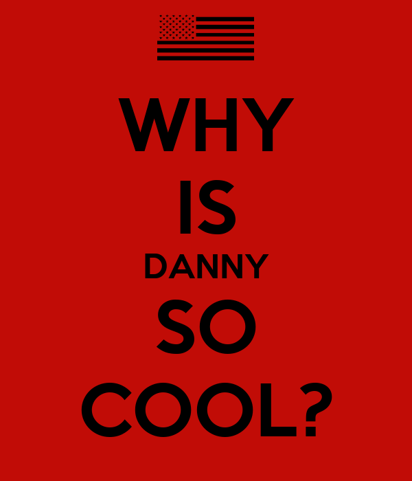 WHY IS DANNY SO COOL?