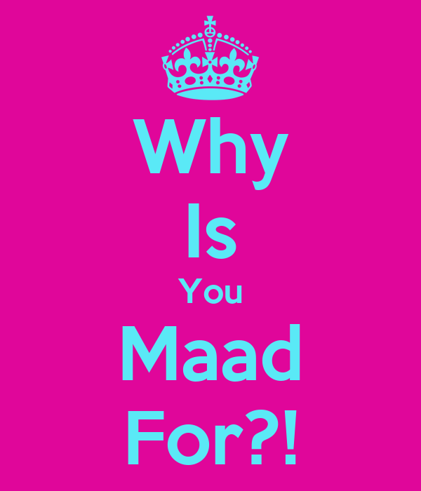 Why Is You Maad For?!