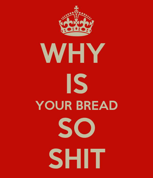 WHY  IS YOUR BREAD SO SHIT