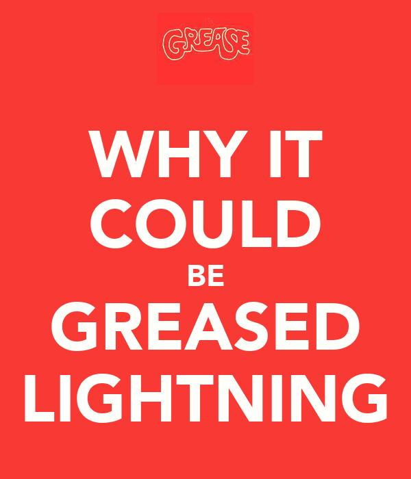 WHY IT COULD BE GREASED LIGHTNING