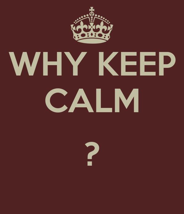 WHY KEEP CALM  ?