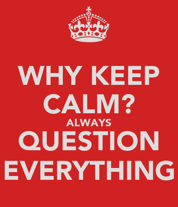 WHY KEEP CALM? ALWAYS QUESTION EVERYTHING