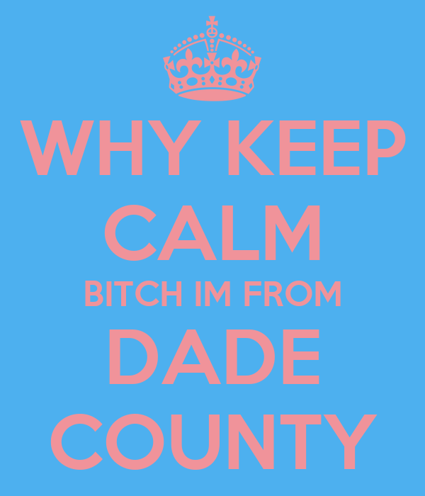 WHY KEEP CALM BITCH IM FROM DADE COUNTY