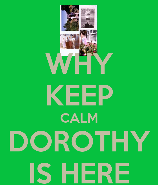 WHY KEEP CALM DOROTHY IS HERE