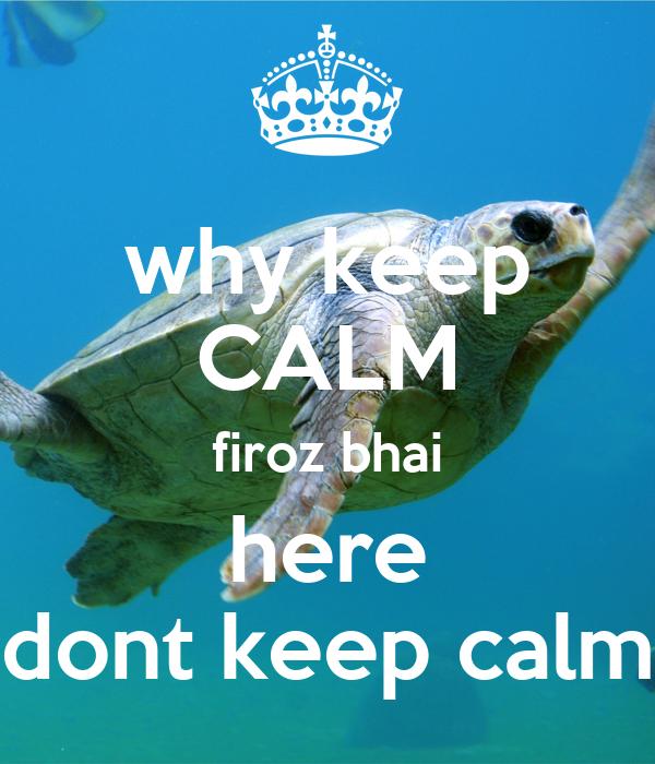 why keep CALM firoz bhai here dont keep calm