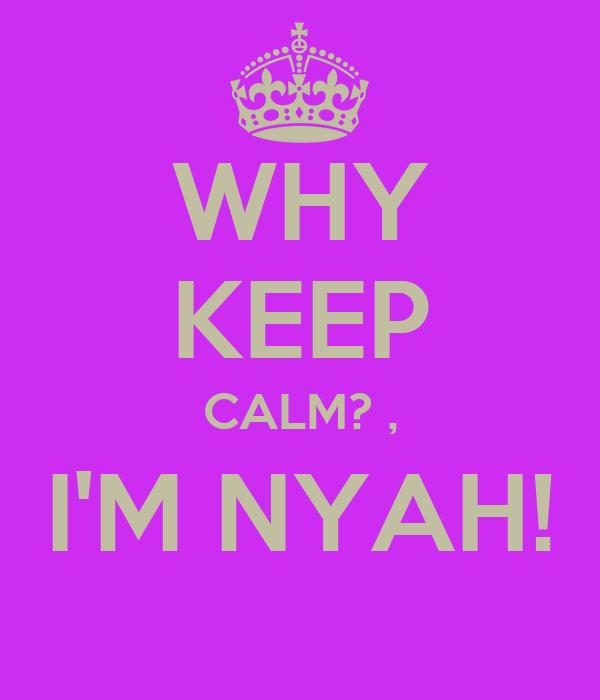 WHY KEEP CALM? , I'M NYAH!