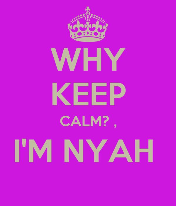 WHY KEEP CALM? , I'M NYAH