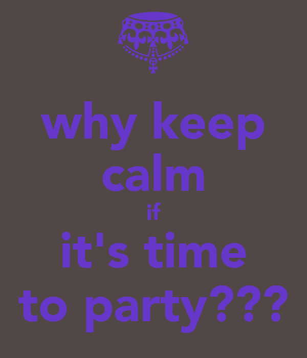 why keep calm if it's time to party???