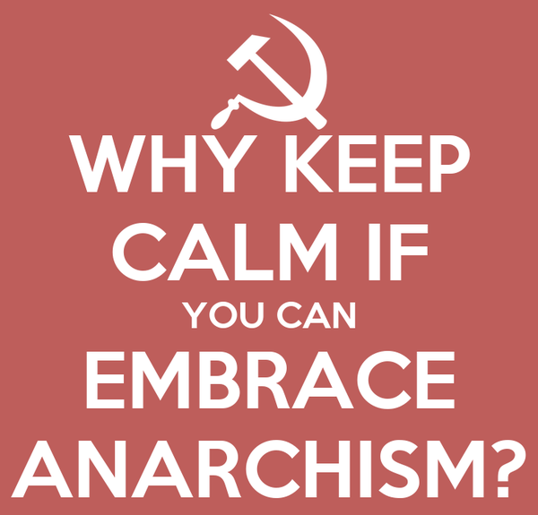 WHY KEEP CALM IF YOU CAN EMBRACE ANARCHISM?