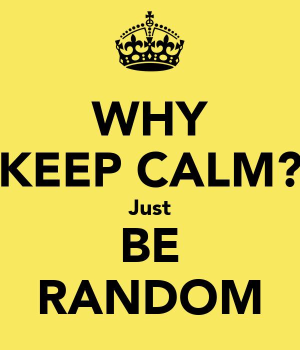 WHY KEEP CALM? Just BE RANDOM