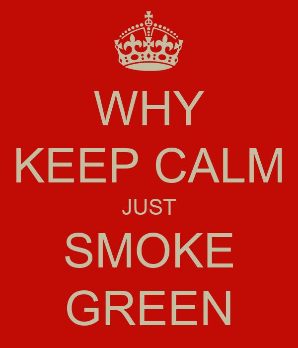 WHY KEEP CALM JUST SMOKE GREEN