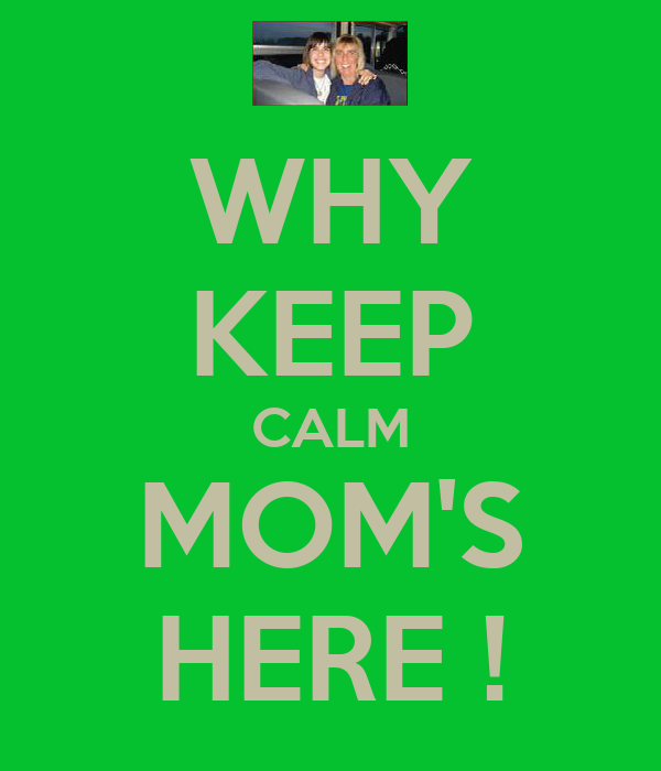 WHY KEEP CALM MOM'S HERE !