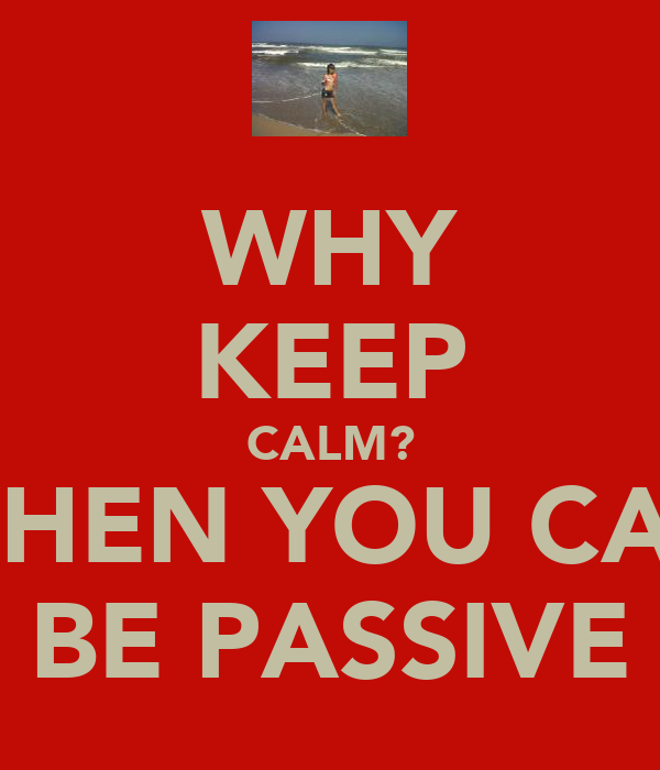 WHY KEEP CALM? WHEN YOU CAN BE PASSIVE