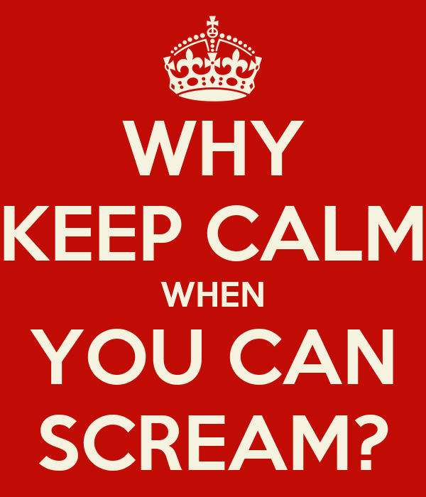 WHY KEEP CALM WHEN YOU CAN SCREAM?