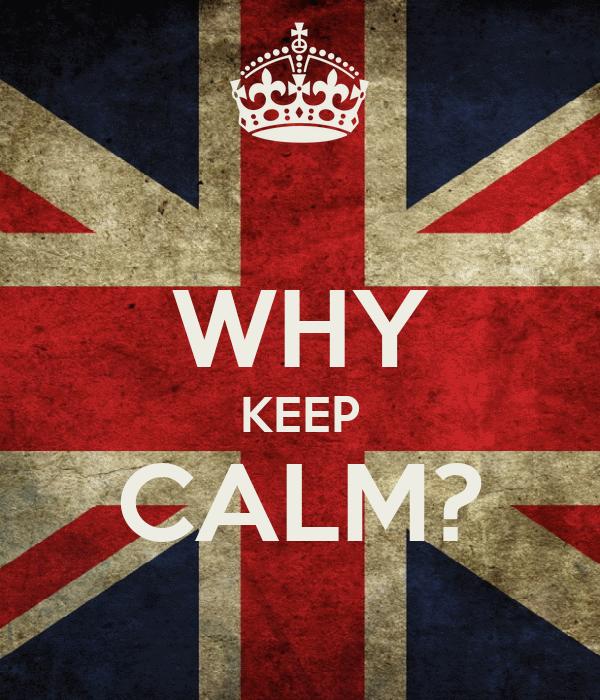 WHY KEEP CALM?