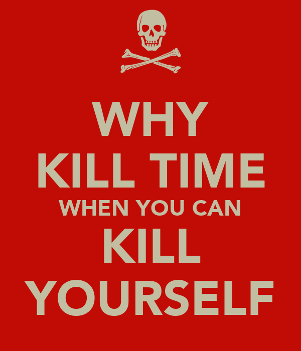 WHY KILL TIME WHEN YOU CAN KILL YOURSELF