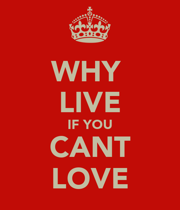 WHY  LIVE IF YOU CANT LOVE