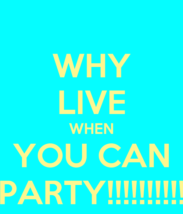 WHY LIVE WHEN YOU CAN PARTY!!!!!!!!!!