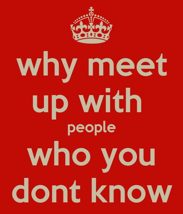 why meet up with  people who you dont know