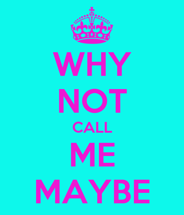WHY NOT CALL ME MAYBE