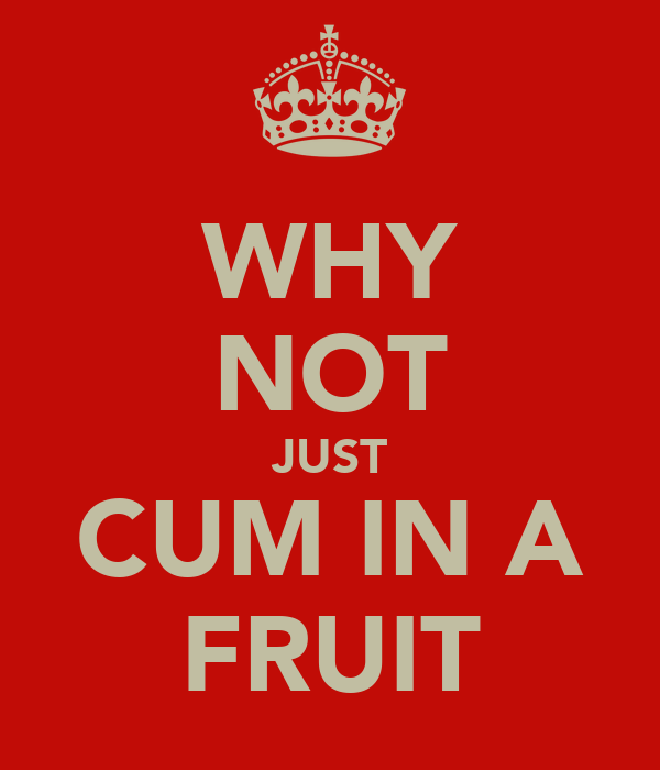 WHY NOT JUST CUM IN A FRUIT
