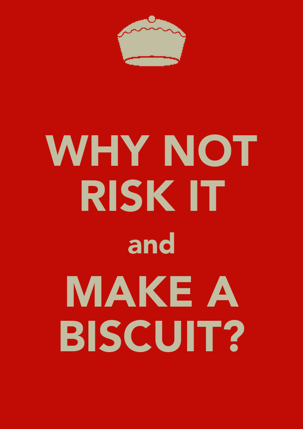 WHY NOT RISK IT and MAKE A BISCUIT?