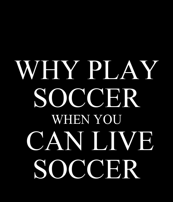 WHY PLAY SOCCER WHEN YOU  CAN LIVE SOCCER